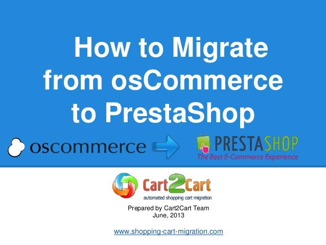 How to Migratefrom osCommerceto PrestaShopPrepared by Cart2Cart TeamJune, 2013www.shopping-cart-migration.com