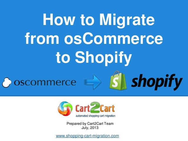 How to Migrate from osCommerce to Shopify Prepared by Cart2Cart Team July, 2013 www.shopping-cart-migration.com