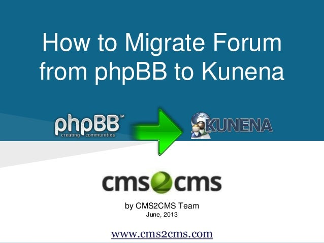 How to Migrate Forum from phpBB to Kunena by CMS2CMS Team June, 2013 www.cms2cms.com