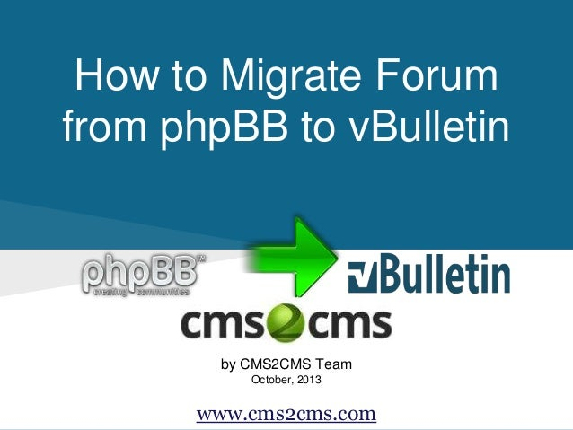 How to Migrate Forum from phpBB to vBulletin by CMS2CMS Team October, 2013 www.cms2cms.com