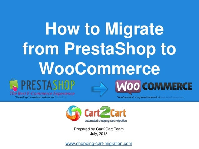 """How to Migrate from PrestaShop to WooCommerce Prepared by Cart2Cart Team July, 2013 www.shopping-cart-migration.com """"Prest..."""