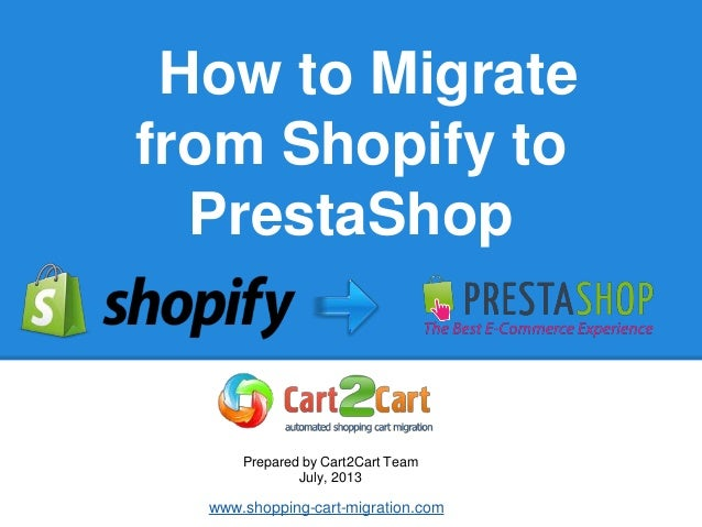 How to Migrate from Shopify to PrestaShop Prepared by Cart2Cart Team July, 2013 www.shopping-cart-migration.com