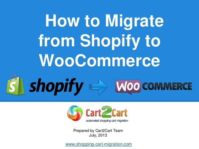 How to Migrate from Shopify to WooCommerce Prepared by Cart2Cart Team July, 2013 www.shopping-cart-migration.com
