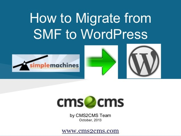 How to Migrate from SMF to WordPress  by CMS2CMS Team October, 2013  www.cms2cms.com