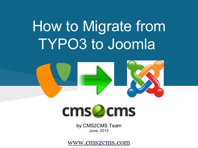 How to Migrate from TYPO3 to Joomla by CMS2CMS Team June, 2013 www.cms2cms.com