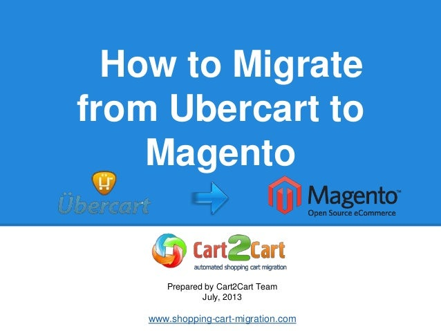 How to Migrate from Ubercart to Magento Prepared by Cart2Cart Team July, 2013 www.shopping-cart-migration.com