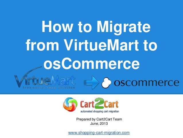 How to Migrate from VirtueMart to osCommerce Prepared by Cart2Cart Team June, 2013 www.shopping-cart-migration.com