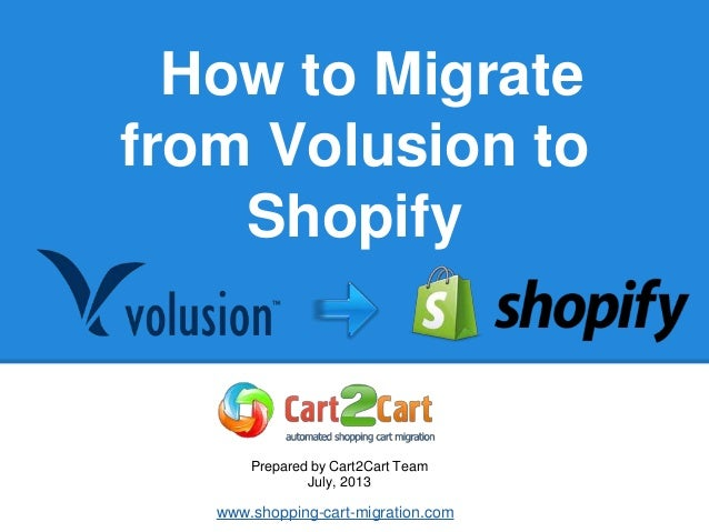 How to Migrate from Volusion to Shopify Prepared by Cart2Cart Team July, 2013 www.shopping-cart-migration.com
