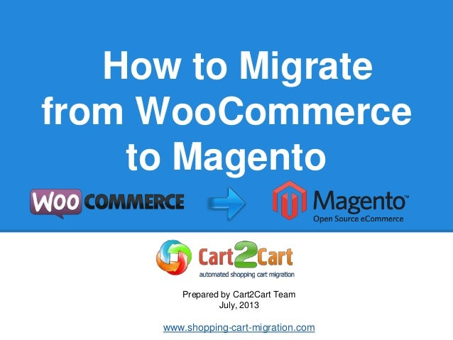 How to Migrate from WooCommerce to Magento Prepared by Cart2Cart Team July, 2013 www.shopping-cart-migration.com