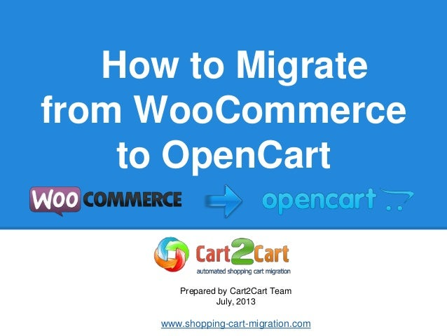 How to Migrate from WooCommerce to OpenCart Prepared by Cart2Cart Team July, 2013 www.shopping-cart-migration.com