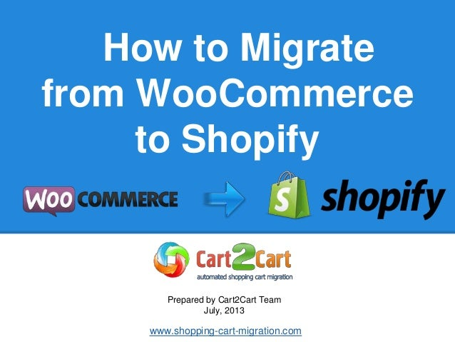 How to Migrate from WooCommerce to Shopify Prepared by Cart2Cart Team July, 2013 www.shopping-cart-migration.com
