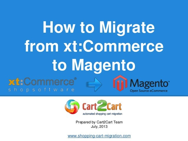 How to Migrate from xt:Commerce to Magento Prepared by Cart2Cart Team July, 2013 www.shopping-cart-migration.com