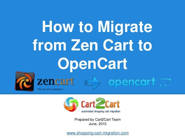 How to Migrate from Zen Cart to OpenCart Prepared by Cart2Cart Team June, 2013 www.shopping-cart-migration.com