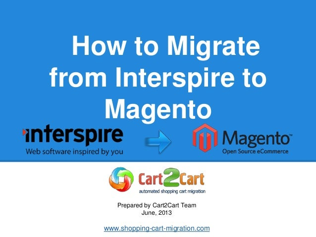 How to Migratefrom Interspire toMagentoPrepared by Cart2Cart TeamJune, 2013www.shopping-cart-migration.com