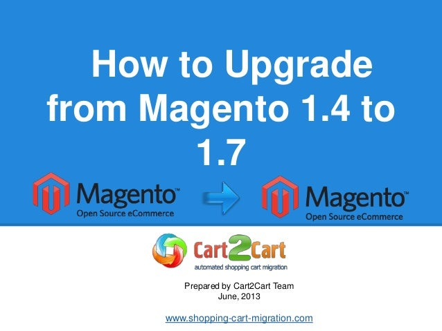 How to Upgradefrom Magento 1.4 to1.7Prepared by Cart2Cart TeamJune, 2013www.shopping-cart-migration.com