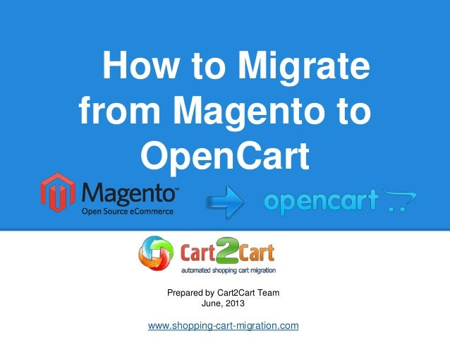 How to Migratefrom Magento toOpenCartPrepared by Cart2Cart TeamJune, 2013www.shopping-cart-migration.com