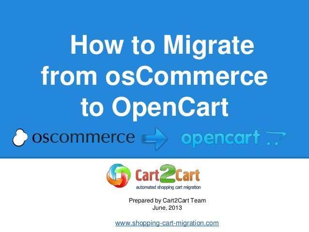 How to Migrate from osCommerce to OpenCart Prepared by Cart2Cart Team June, 2013 www.shopping-cart-migration.com