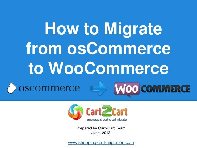 How to Migrate from osCommerce to WooCommerce Prepared by Cart2Cart Team June, 2013 www.shopping-cart-migration.com