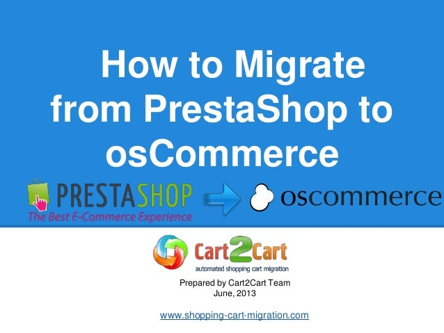 How to Migratefrom PrestaShop toosCommercePrepared by Cart2Cart TeamJune, 2013www.shopping-cart-migration.com