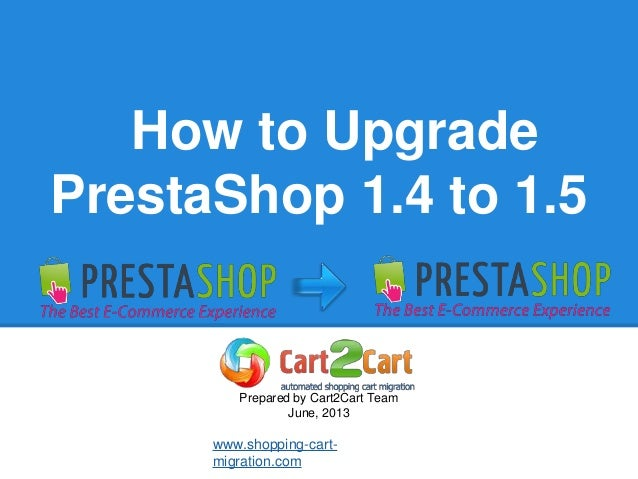 How to UpgradePrestaShop 1.4 to 1.5Prepared by Cart2Cart TeamJune, 2013www.shopping-cart-migration.com