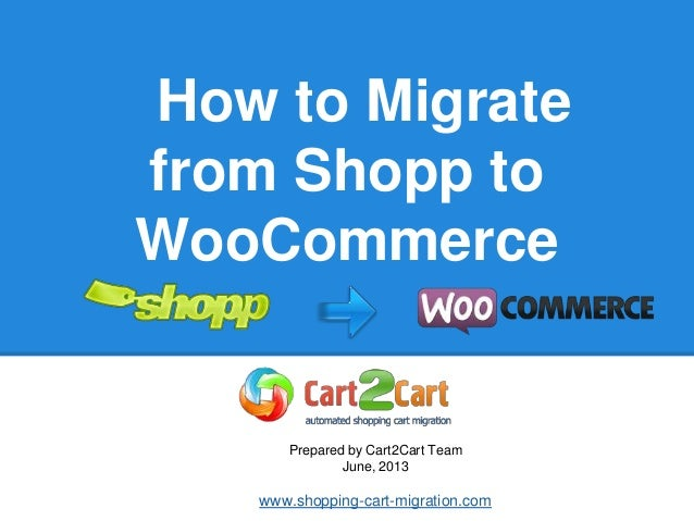 How to Migrate from Shopp to WooCommerce Prepared by Cart2Cart Team June, 2013 www.shopping-cart-migration.com