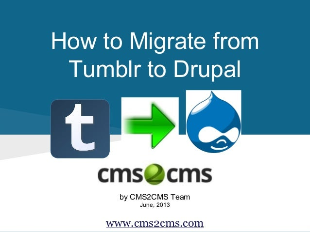 How to Migrate from Tumblr to Drupal by CMS2CMS Team June, 2013 www.cms2cms.com