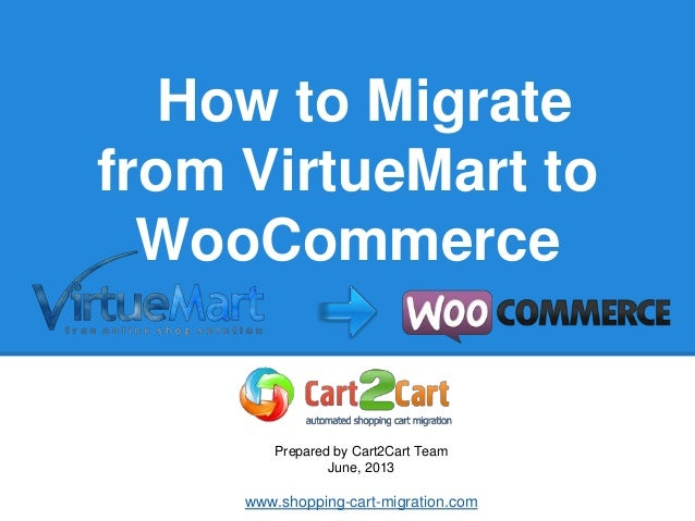 How to Migrate from VirtueMart to WooCommerce Prepared by Cart2Cart Team June, 2013 www.shopping-cart-migration.com