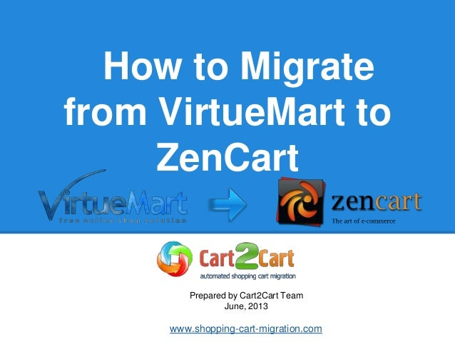 How to Migrate from VirtueMart to ZenCart Prepared by Cart2Cart Team June, 2013 www.shopping-cart-migration.com