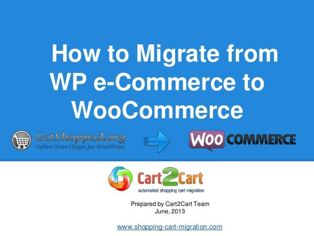How to Migrate from WP e-Commerce to WooCommerce Prepared by Cart2Cart Team June, 2013 www.shopping-cart-migration.com
