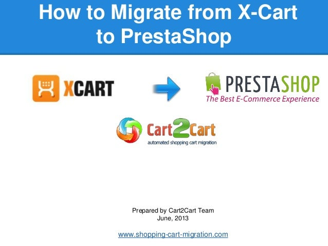 How to Migrate from X-Cart to PrestaShop Prepared by Cart2Cart Team June, 2013 www.shopping-cart-migration.com