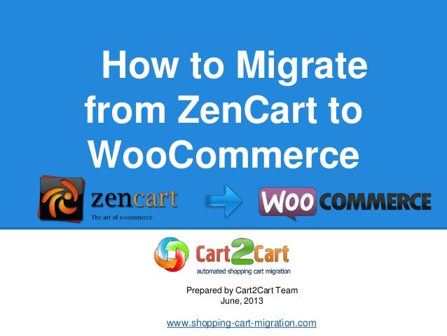 How to Migrate from ZenCart to WooCommerce Prepared by Cart2Cart Team June, 2013 www.shopping-cart-migration.com