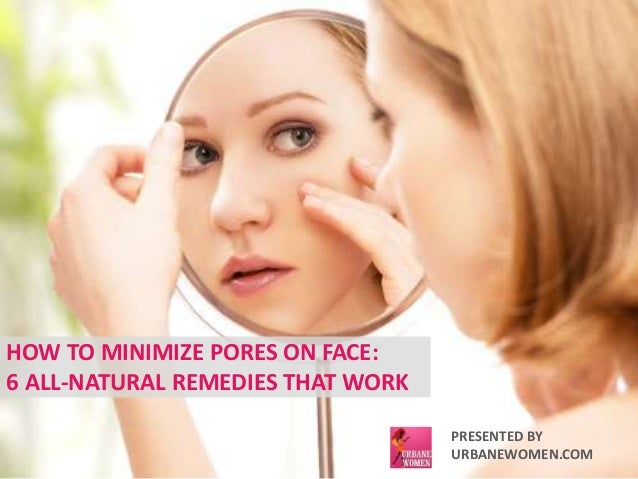 HOW TO MINIMIZE PORES ON FACE:  6 ALL-NATURAL REMEDIES THAT WORK  PRESENTED BY  URBANEWOMEN.COM