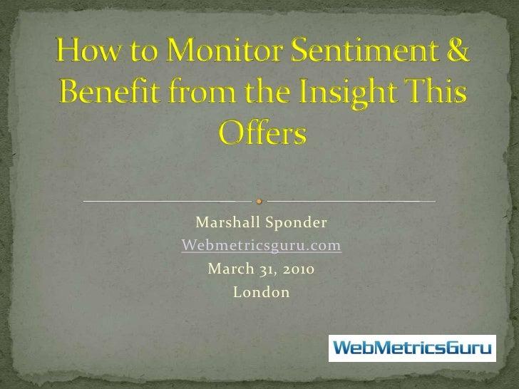 Marshall Sponder<br />Webmetricsguru.com<br />March 31, 2010<br />London  <br />How to Monitor Sentiment & Benefit from th...