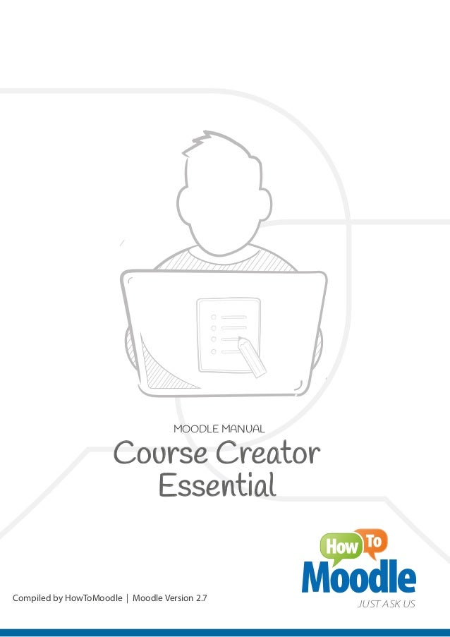 MOODLE MANUAL Compiled by HowToMoodle   Moodle Version 2.7 JUST ASK US Course Creator Essential