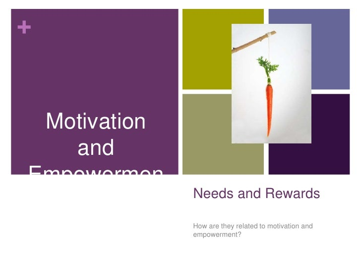 Motivation and<br />Empowerment<br />Needs and Rewards <br />How are they related to motivation and empowerment?<br />