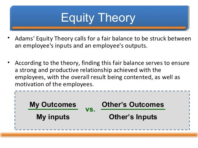 an application of equity theory to Equity theory (adams, 1963) people develop beliefs about what is a fair reward for one' job contribution - an exchange people compare their exchanges with their employer to exchanges with others-insiders and outsiders called referents.