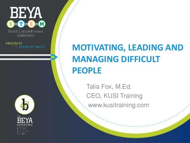 MOTIVATING, LEADING AND MANAGING DIFFICULT PEOPLE Talia Fox, M.Ed. CEO, KUSI Training www.kusitraining.com