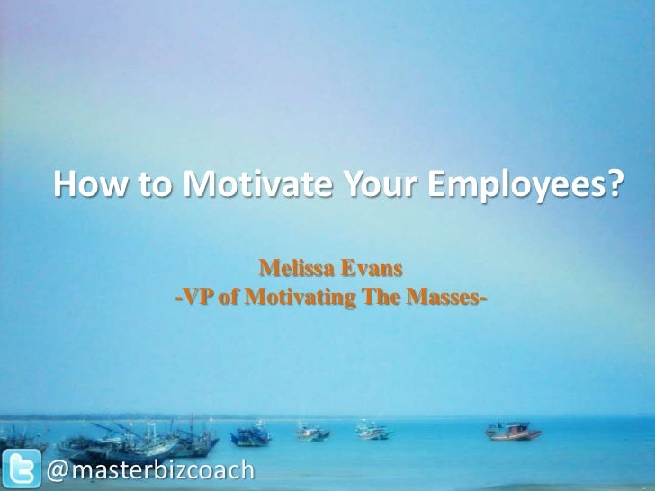 How to Motivate Your Employees?                 Melissa Evans         -VP of Motivating The Masses-@masterbizcoach