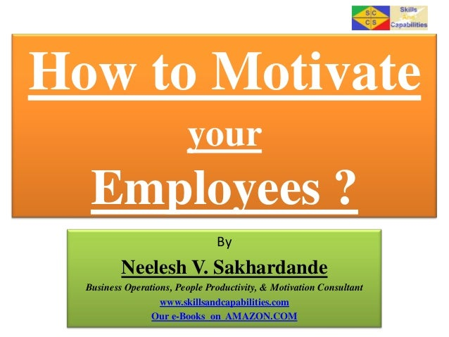 How to Motivate your  Employees ? By  Neelesh V. Sakhardande Business Operations, People Productivity, & Motivation Consul...