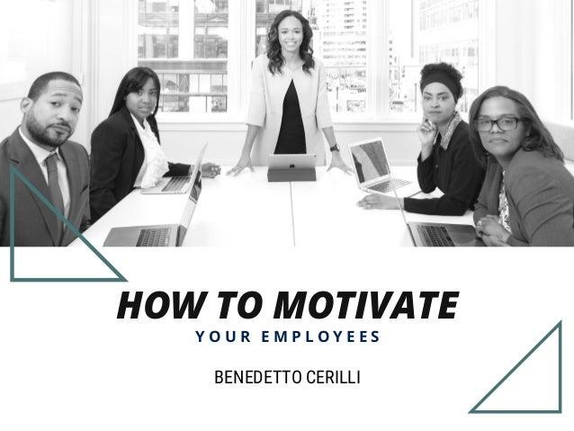 HOW TO MOTIVATE Y O U R E M P L O Y E E S BENEDETTO CERILLI