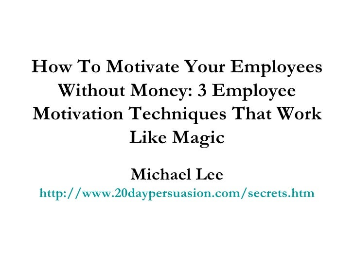 the idea behind motivating employees and the various motivational techniques used All the motivational activities on this page help you inspire and assess the productiveness of that style in the various situations and getting behind.