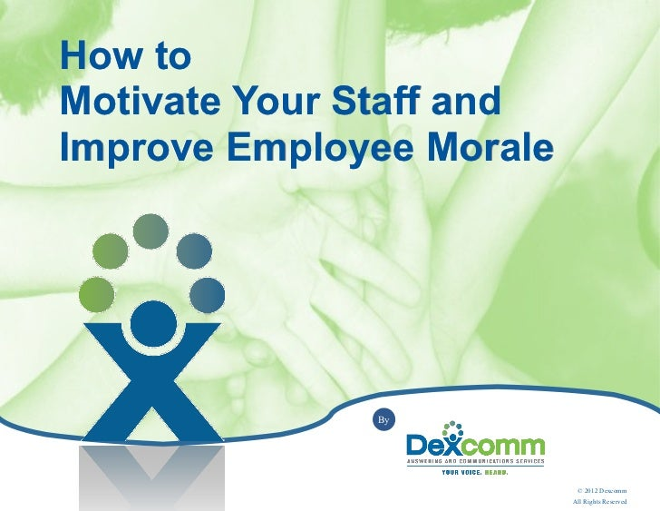 How toMotivate Your Staff andImprove Employee Morale              By                           © 2012 Dexcomm             ...