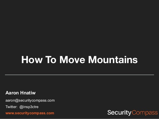 How To Move Mountains Aaron Hnatiw aaron@securitycompass.com Twitter: @insp3ctre www.securitycompass.com