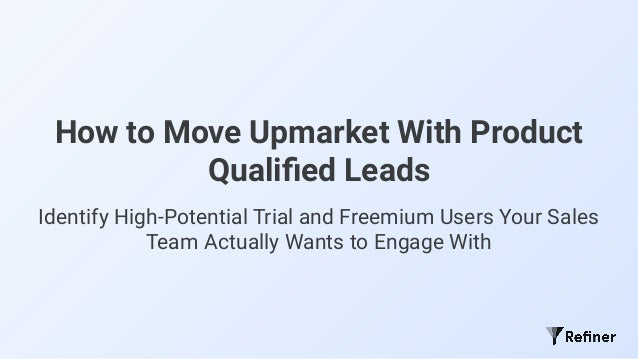 How to Move Upmarket With Product Qualified Leads Identify High-Potential Trial and Freemium Users Your Sales Team Actually...