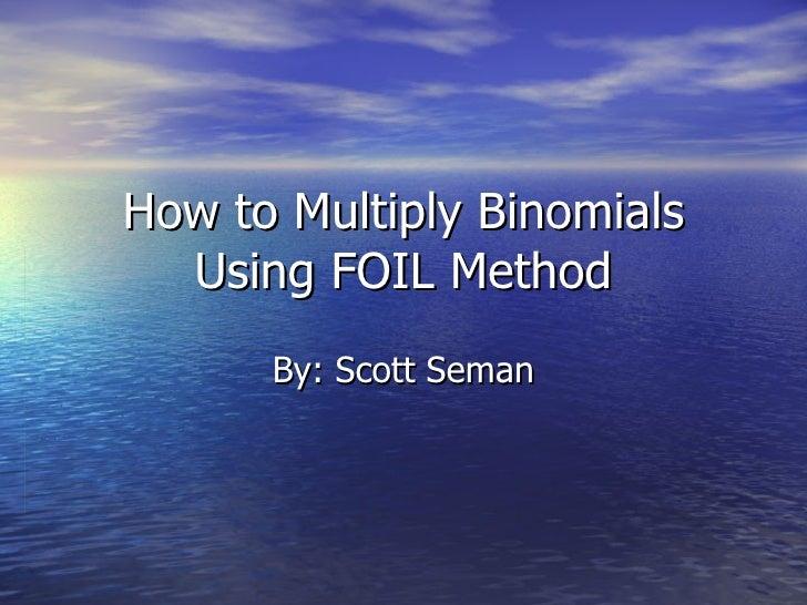 How to Multiply Binomials Using FOIL Method By: Scott Seman