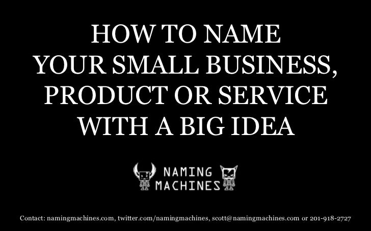 HOW TO NAME YOUR SMALL BUSINESS, PRODUCT OR SERVICEWITH A BIG IDEA <br />Contact: namingmachines.com, twitter.com/namingma...