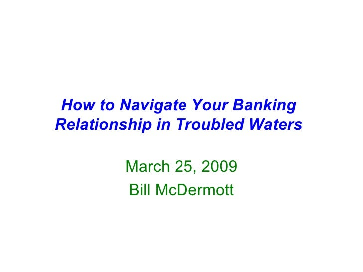 How to Navigate Your Banking Relationship in Troubled Waters March 25, 2009 Bill McDermott