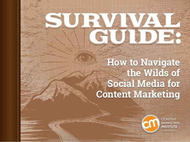 SURVIVAL GUIDE: SURVIVAL GUIDE: How to Navigate the Wilds of Social Media for Content Marketing