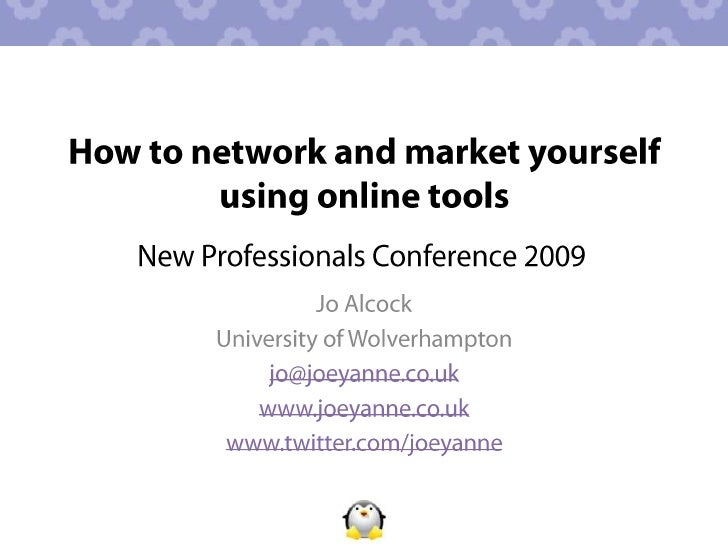 How to network and market yourself using online tools<br />New Professionals Conference 2009<br />Jo Alcock <br />Universi...