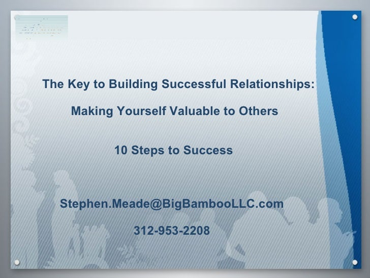 The Key to Building Successful Relationships: Making Yourself Valuable to Others   10 Steps to Success [email_address] 312...